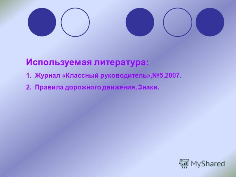 Используемая литература: 1.Журнал «Классный руководитель»,5,2007. 2.Правила дорожного движения, Знаки.