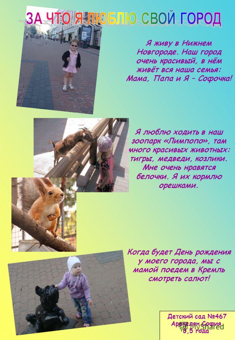 Я живу в Нижнем Новгороде. Наш город очень красивый, в нём живёт вся наша семья: Мама, Папа и Я – Софочка! Я люблю ходить в наш зоопарк «Лимпопо», там много красивых животных: тигры, медведи, козлики. Мне очень нравятся белочки. Я их кормлю орешками.