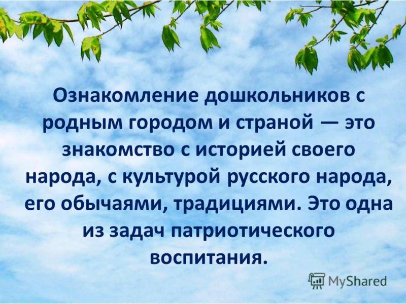 Ознакомление дошкольников с родным городом и страной это знакомство с историей своего народа, с культурой русского народа, его обычаями, традициями. Это одна из задач патриотического воспитания.