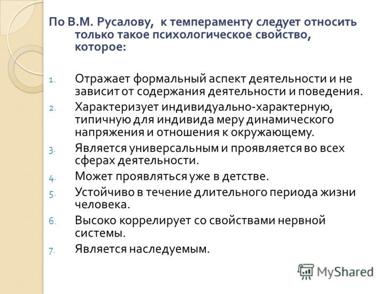 По В. М. Русалову, к темпераменту следует относить только такое психологическое свойство, которое : 1. Отражает формальный аспект деятельности и не зависит от содержания деятельности и поведения. 2. Характеризует индивидуально - характерную, типичную