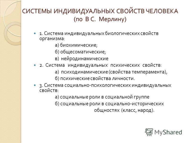 СИСТЕМЫ ИНДИВИДУАЛЬНЫХ СВОЙСТВ ЧЕЛОВЕКА ( по В С. Мерлину ) 1. Система индивидуальных биологических свойств организма : а ) биохимические ; б ) общесоматические ; в ) нейродинамические 2. Система индивидуальных психических свойств : а ) психодинамиче