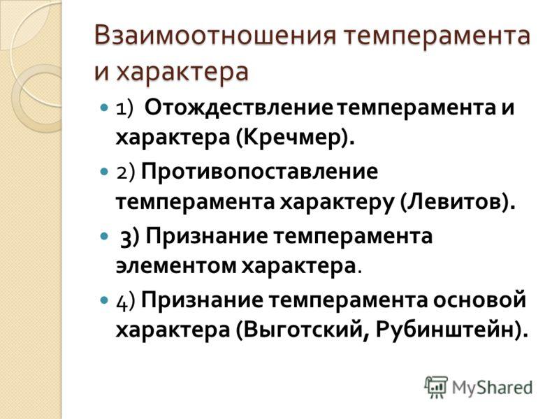 Взаимоотношения темперамента и характера 1) Отождествление темперамента и характера ( Кречмер ). 2) Противопоставление темперамента характеру ( Левитов ). 3) Признание темперамента элементом характера. 4) Признание темперамента основой характера ( Вы