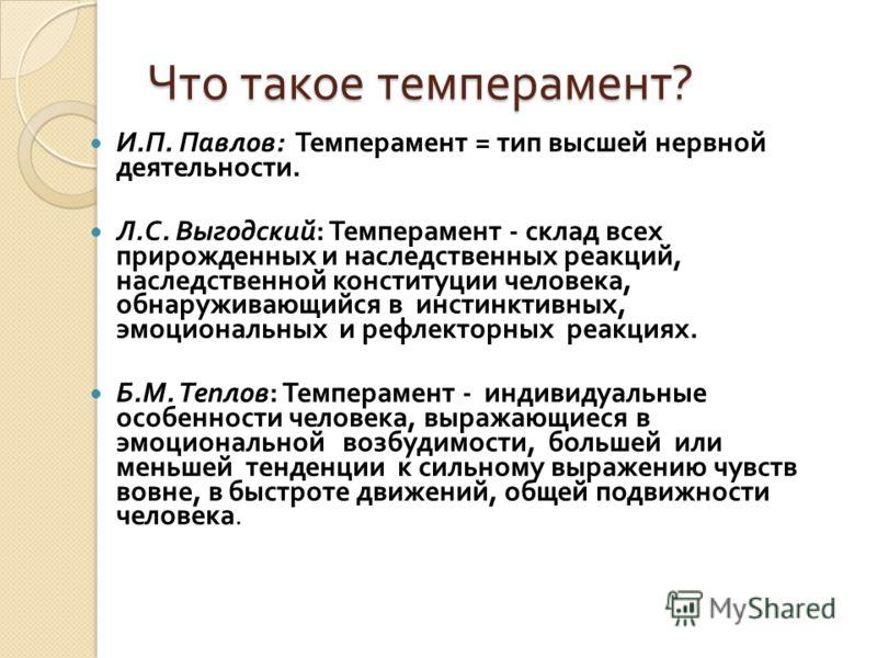 Что такое темперамент ? И. П. Павлов : Темперамент = тип высшей нервной деятельности. Л. С. Выгодский : Темперамент - склад всех прирожденных и наследственных реакций, наследственной конституции человека, обнаруживающийся в инстинктивных, эмоциональн