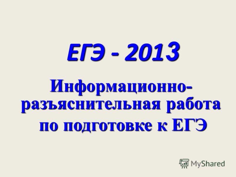ЕГЭ - 201 3 Информационно- разъяснительная работа по подготовке к ЕГЭ по подготовке к ЕГЭ