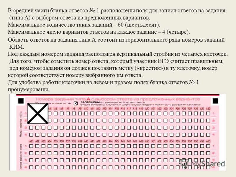 В средней части бланка ответов 1 расположены поля для записи ответов на задания (типа А) с выбором ответа из предложенных вариантов. Максимальное количество таких заданий – 60 (шестьдесят). Максимальное число вариантов ответов на каждое задание – 4 (