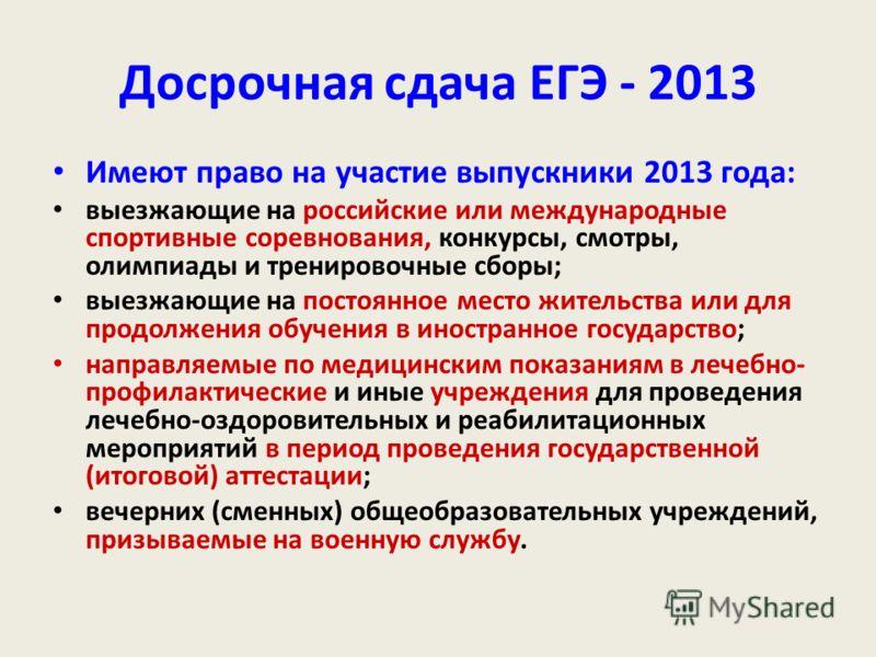 Досрочная сдача ЕГЭ - 2013 Имеют право на участие выпускники 2013 года: выезжающие на российские или международные спортивные соревнования, конкурсы, смотры, олимпиады и тренировочные сборы; выезжающие на постоянное место жительства или для продолжен
