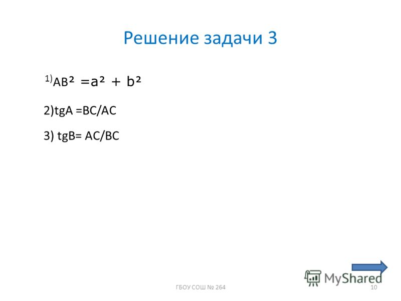 Решение задачи 3 1) АВ =a + b 2)tgA =BC/AC 3) tgB= AC/BC 10ГБОУ СОШ 264
