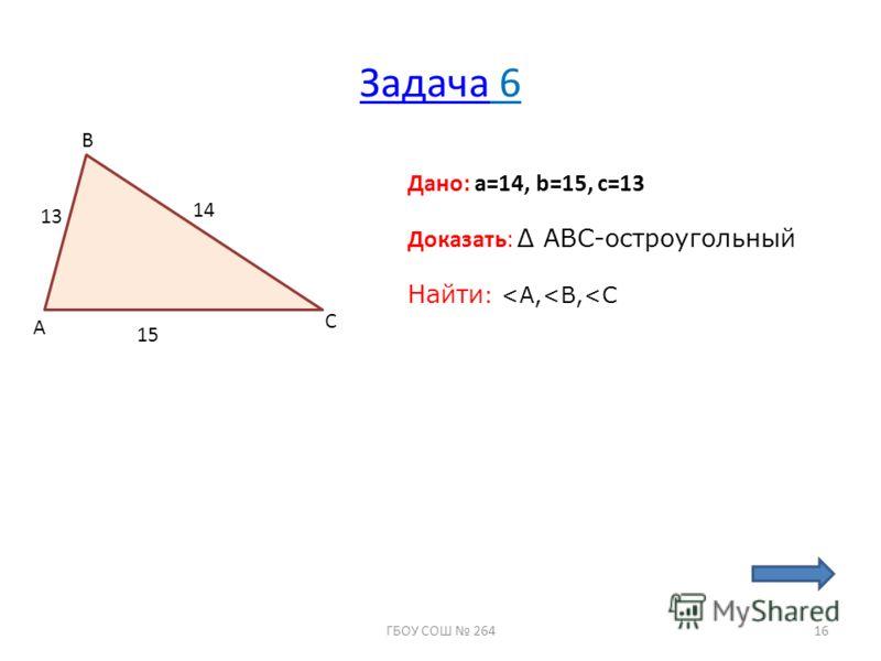 ЗадачаЗадача 6 A B C 13 14 15 Дано: a=14, b=15, c=13 Доказать: ABC-остроугольный Найти :