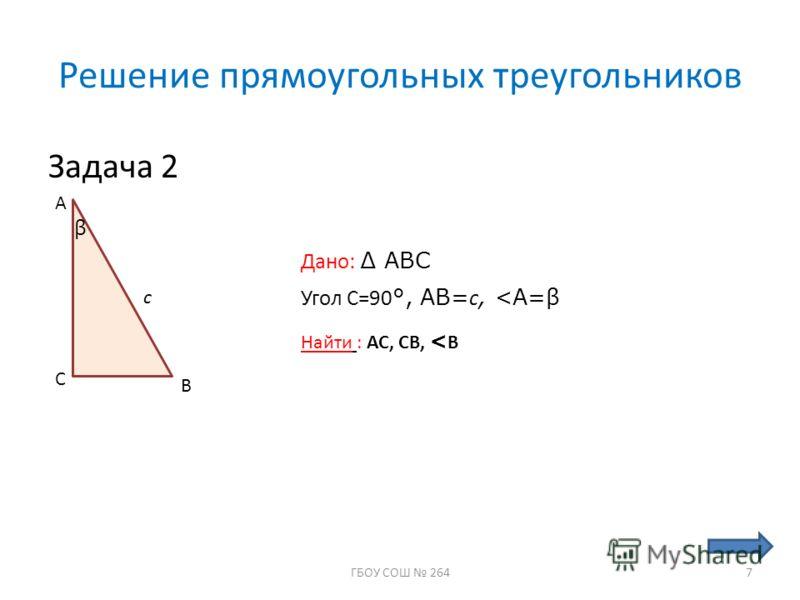 Решение прямоугольных треугольников Задача 2 А С В Дано: ABC Угол С=90 °, АВ= с,