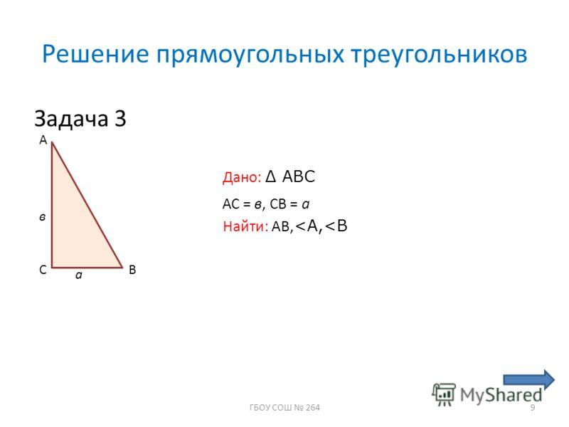 Решение прямоугольных треугольников Задача 3 С А В Дано: ABC а в АС = в, СВ = а Найти: АВ,