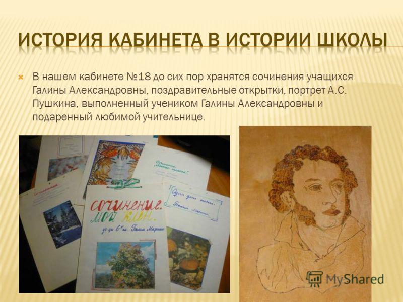 В нашем кабинете 18 до сих пор хранятся сочинения учащихся Галины Александровны, поздравительные открытки, портрет А.С. Пушкина, выполненный учеником Галины Александровны и подаренный любимой учительнице.