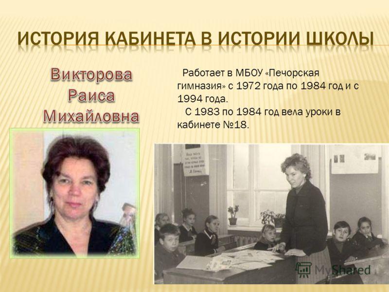 Работает в МБОУ «Печорская гимназия» с 1972 года по 1984 год и с 1994 года. С 1983 по 1984 год вела уроки в кабинете 18.