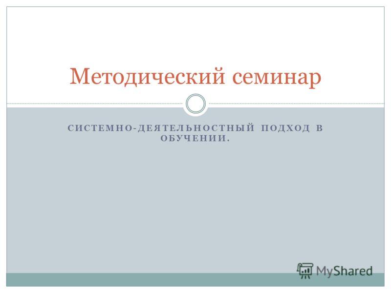 СИСТЕМНО-ДЕЯТЕЛЬНОСТНЫЙ ПОДХОД В ОБУЧЕНИИ. Методический семинар