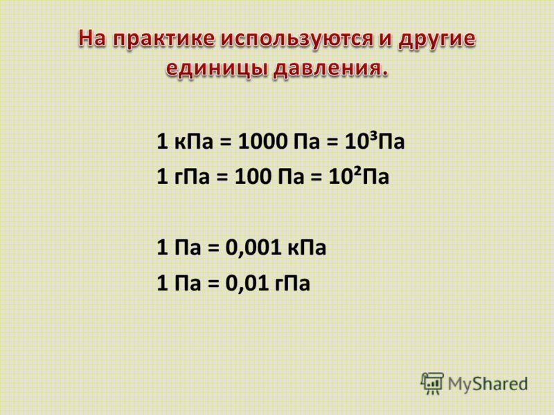 1 кПа = 1000 Па = 10³Па 1 гПа = 100 Па = 10²Па 1 Па = 0,001 кПа 1 Па = 0,01 гПа