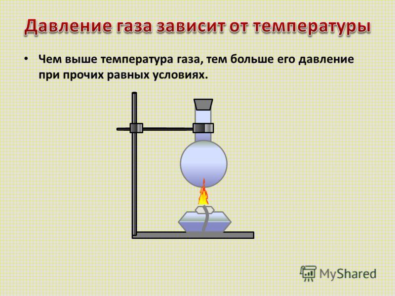 Чем выше температура газа, тем больше его давление при прочих равных условиях.