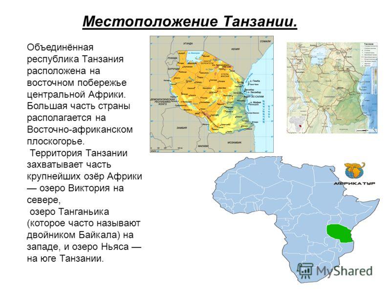 Местоположение Танзании. Объединённая республика Танзания расположена на восточном побережье центральной Африки. Большая часть страны располагается на Восточно-африканском плоскогорье. Территория Танзании захватывает часть крупнейших озёр Африки озер