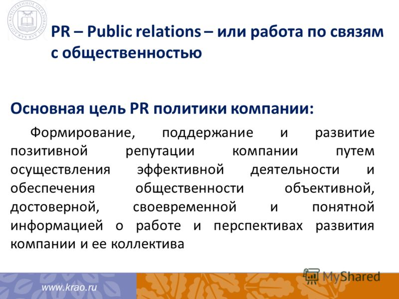 PR – Public relations – или работа по связям с общественностью Основная цель PR политики компании: Формирование, поддержание и развитие позитивной репутации компании путем осуществления эффективной деятельности и обеспечения общественности объективно