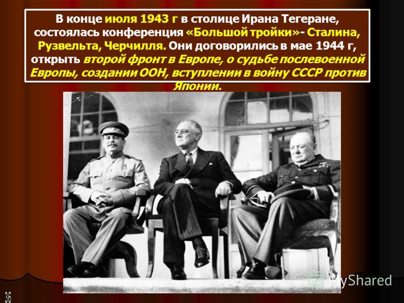 В конце июля 1943 г в столице Ирана Тегеране, состоялась конференция «Большой тройки»- Сталина, Рузвельта, Черчилля. Они договорились в мае 1944 г, открыть второй фронт в Европе, о судьбе послевоенной Европы, создании ООН, вступлении в войну СССР про