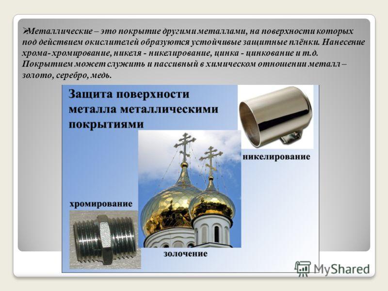 Металлические – это покрытие другими металлами, на поверхности которых под действием окислителей образуются устойчивые защитные плёнки. Нанесение хрома- хромирование, никеля - никелирование, цинка - цинкование и т.д. Покрытием может служить и пассивн