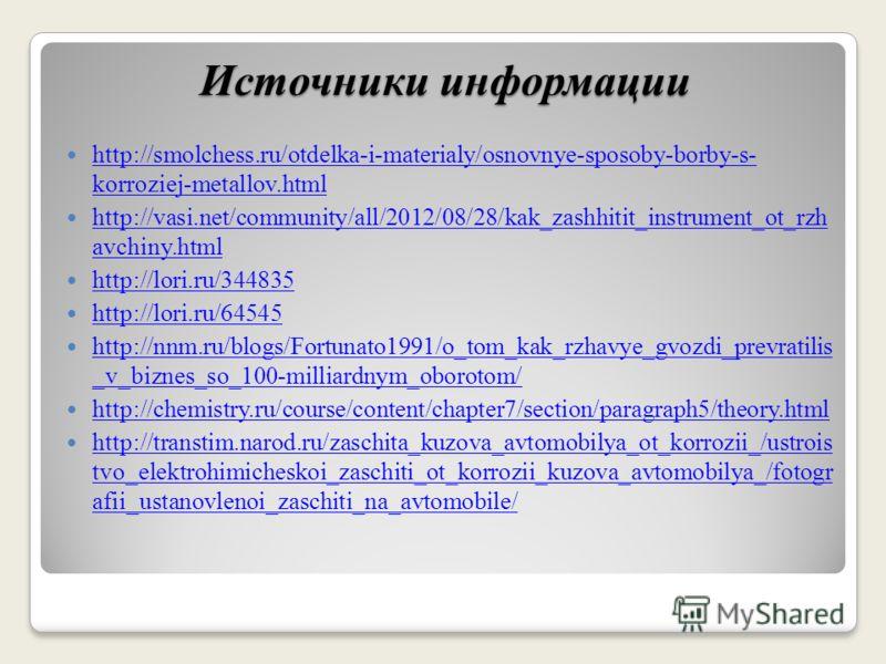 Источники информации http://smolchess.ru/otdelka-i-materialy/osnovnye-sposoby-borby-s- korroziej-metallov.html http://smolchess.ru/otdelka-i-materialy/osnovnye-sposoby-borby-s- korroziej-metallov.html http://vasi.net/community/all/2012/08/28/kak_zash