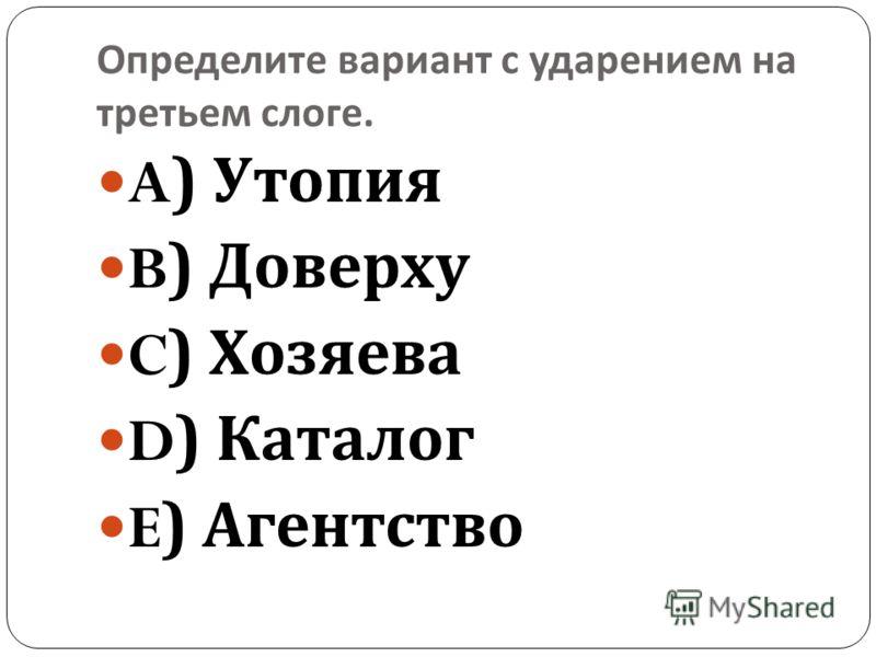 Определите вариант с ударением на третьем слоге. A) Утопия B) Доверху C) Хозяева D) Каталог E) Агентство
