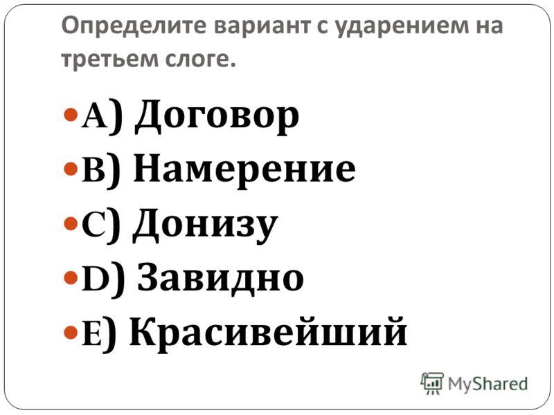 Определите вариант с ударением на третьем слоге. A) Договор B) Намерение C) Донизу D) Завидно E) Красивейший