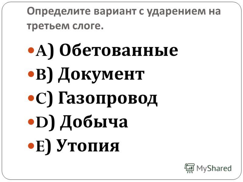 Определите вариант с ударением на третьем слоге. A) Обетованные B) Документ C) Газопровод D) Добыча E) Утопия