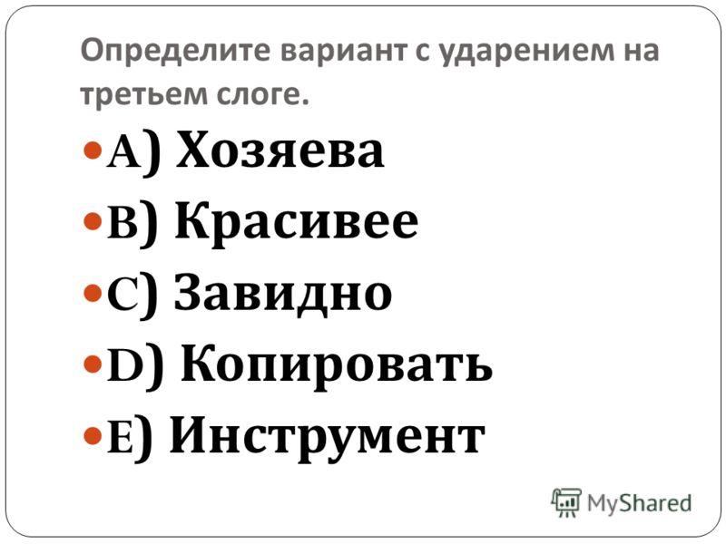Определите вариант с ударением на третьем слоге. A) Хозяева B) Красивее C) Завидно D) Копировать E) Инструмент