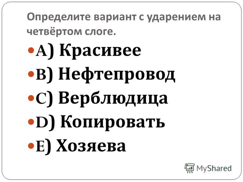 Определите вариант с ударением на четвёртом слоге. A) Красивее B) Нефтепровод C) Верблюдица D) Копировать E) Хозяева