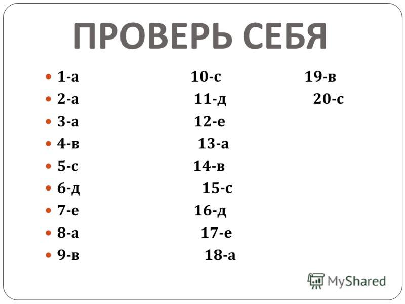ПРОВЕРЬ СЕБЯ 1- а 10- с 19- в 2- а 11- д 20- с 3- а 12- е 4- в 13- а 5- с 14- в 6- д 15- с 7- е 16- д 8- а 17- е 9- в 18- а
