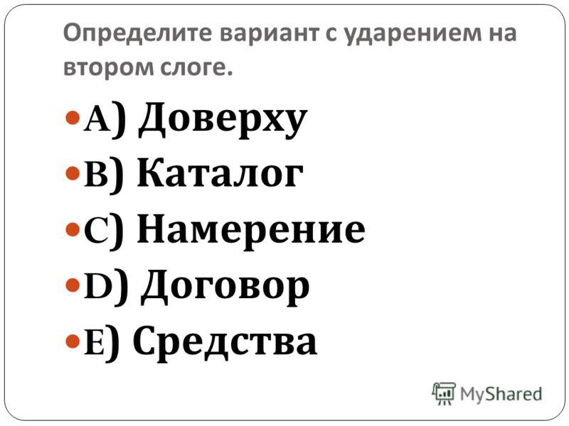 Определите вариант с ударением на втором слоге. A) Доверху B) Каталог C) Намерение D) Договор E) Средства