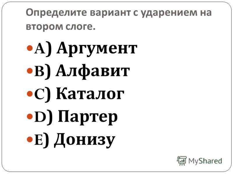 Определите вариант с ударением на втором слоге. A) Аргумент B) Алфавит C) Каталог D) Партер E) Донизу