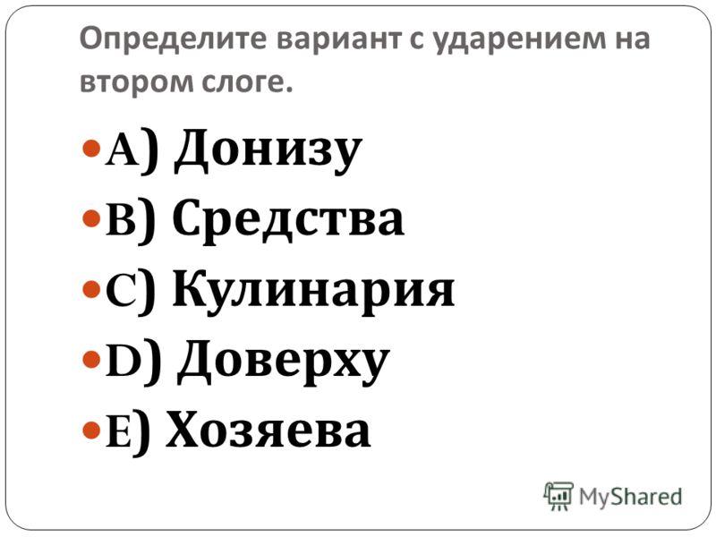 Определите вариант с ударением на втором слоге. A) Донизу B) Средства C) Кулинария D) Доверху E) Хозяева