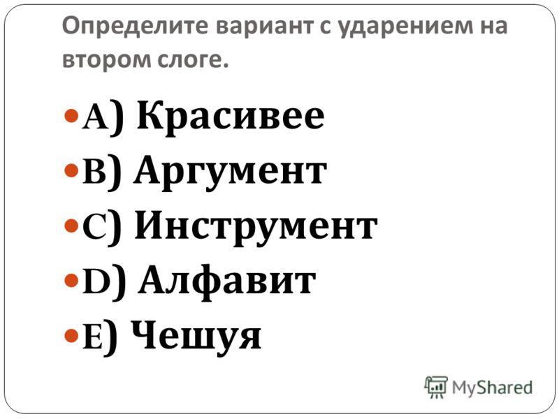 Определите вариант с ударением на втором слоге. A) Красивее B) Аргумент C) Инструмент D) Алфавит E) Чешуя