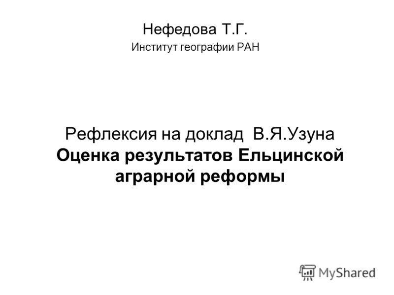 Рефлексия на доклад В.Я.Узуна Оценка результатов Ельцинской аграрной реформы Нефедова Т.Г. Институт географии РАН