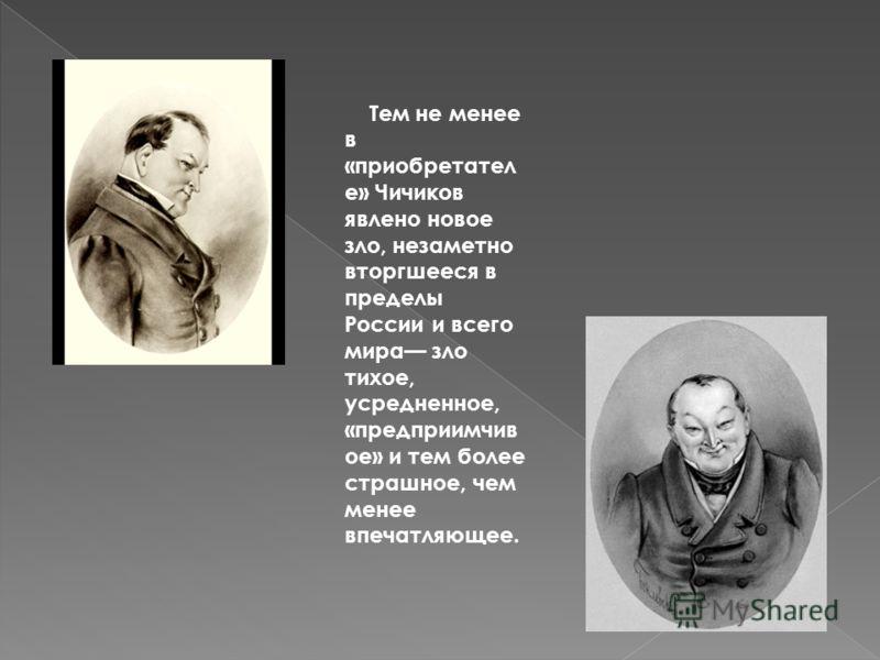 Тем не менее в «приобретател е» Чичиков явлено новое зло, незаметно вторгшееся в пределы России и всего мира зло тихое, усредненное, «предприимчив ое» и тем более страшное, чем менее впечатляющее.