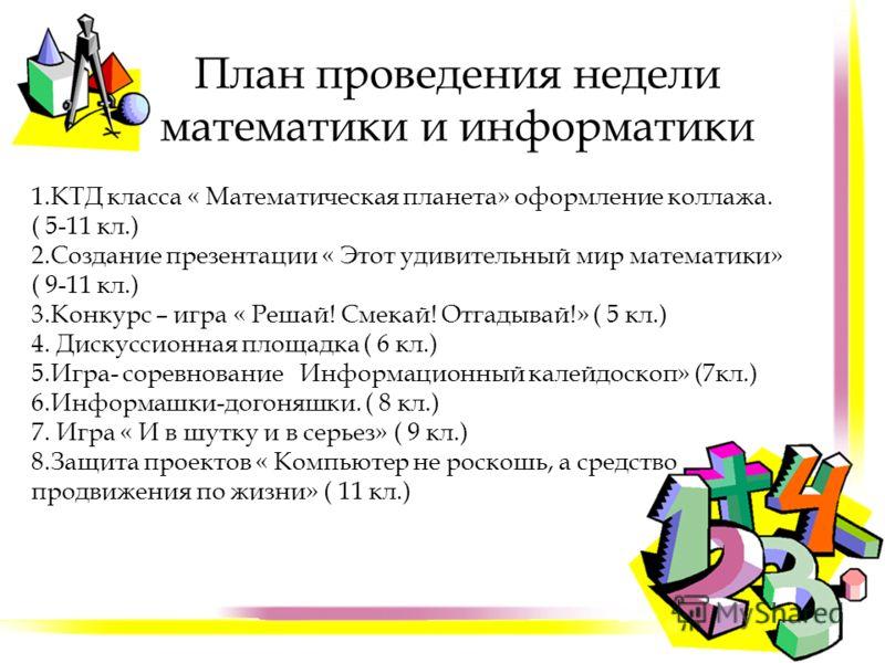 План проведения недели математики и информатики 1.КТД класса « Математическая планета» оформление коллажа. ( 5-11 кл.) 2.Создание презентации « Этот удивительный мир математики» ( 9-11 кл.) 3.Конкурс – игра « Решай! Смекай! Отгадывай!» ( 5 кл.) 4. Ди