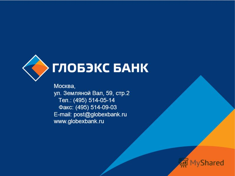 БАНК «ГЛОБЭКС» Москва, ул. Земляной Вал, 59, стр.2 Тел.: (495) 514-05-14 Факс: (495) 514-09-03 E-mail: post@globexbank.ru www.globexbank.ru Москва, ул. Земляной Вал, 59, стр.2 Тел.: (495) 514-05-14 Факс: (495) 514-09-03 E-mail: post@globexbank.ru www