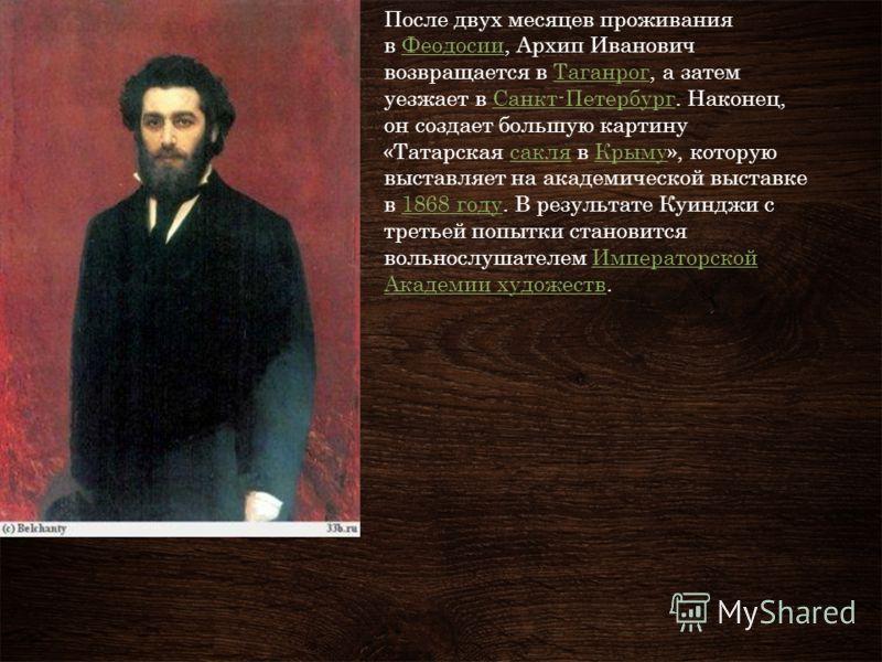После двух месяцев проживания в Феодосии, Архип Иванович возвращается в Таганрог, а затем уезжает в Санкт-Петербург. Наконец, он создает большую картину «Татарская сакля в Крыму», которую выставляет на академической выставке в 1868 году. В результате