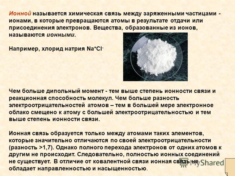 Ионной называется химическая связь между заряженными частицами - ионами, в которые превращаются атомы в результате отдачи или присоединения электронов. Вещества, образованные из ионов, называются ионными. Например, хлорид натрия Na + Cl - Чем больше