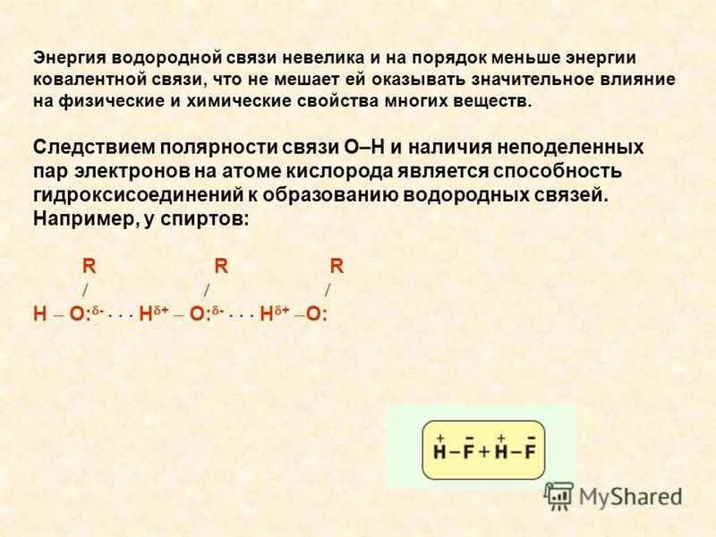 Энергия водородной связи невелика и на порядок меньше энергии ковалентной связи, что не мешает ей оказывать значительное влияние на физические и химические свойства многих веществ. Следствием полярности связи О–Н и наличия неподеленных пар электронов