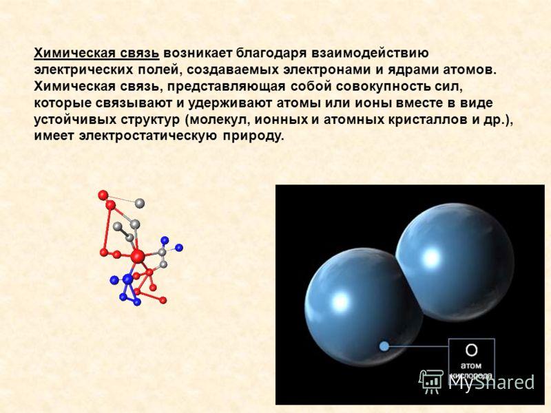 Химическая связь возникает благодаря взаимодействию электрических полей, создаваемых электронами и ядрами атомов. Химическая связь, представляющая собой совокупность сил, которые связывают и удерживают атомы или ионы вместе в виде устойчивых структур