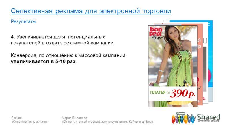 Секция «Селективная реклама» Мария Билалова «От ясных целей к осязаемым результатам. Кейсы и цифры» Селективная реклама для электронной торговли Результаты 4. Увеличивается доля потенциальных покупателей в охвате рекламной кампании. Конверсия, по отн