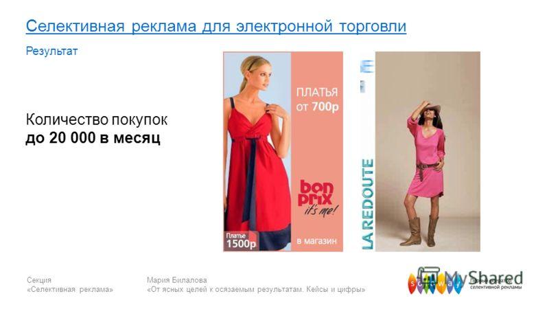 Секция «Селективная реклама» Мария Билалова «От ясных целей к осязаемым результатам. Кейсы и цифры» Селективная реклама для электронной торговли Результат Количество покупок до 20 000 в месяц