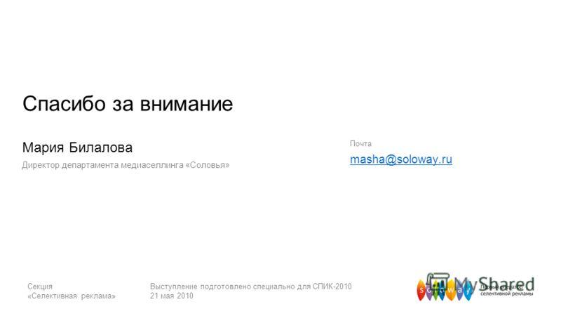 Секция «Селективная реклама» Выступление подготовлено специально для СПИК-2010 21 мая 2010 Спасибо за внимание Почта masha@soloway.ru Мария Билалова Директор департамента медиаселлинга «Соловья»