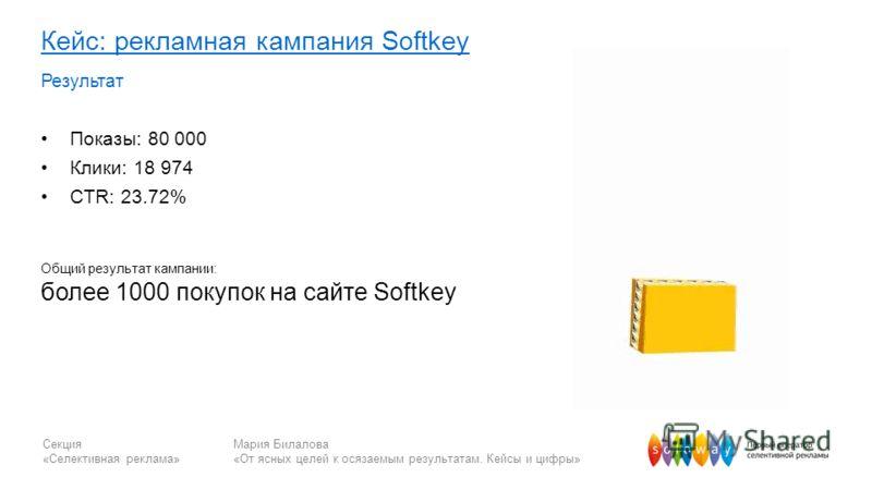 Секция «Селективная реклама» Мария Билалова «От ясных целей к осязаемым результатам. Кейсы и цифры» Кейс: рекламная кампания Softkey Результат Показы: 80 000 Клики: 18 974 CTR: 23.72% Общий результат кампании: более 1000 покупок на сайте Softkey