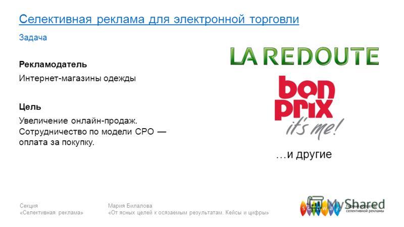 Секция «Селективная реклама» Мария Билалова «От ясных целей к осязаемым результатам. Кейсы и цифры» Селективная реклама для электронной торговли Задача Рекламодатель Интернет-магазины одежды Цель Увеличение онлайн-продаж. Сотрудничество по модели CPO