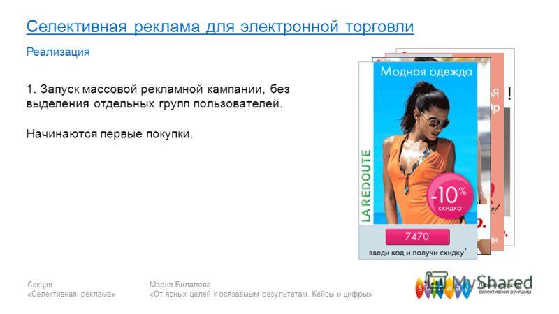 Секция «Селективная реклама» Мария Билалова «От ясных целей к осязаемым результатам. Кейсы и цифры» Селективная реклама для электронной торговли Реализация 1. Запуск массовой рекламной кампании, без выделения отдельных групп пользователей. Начинаются