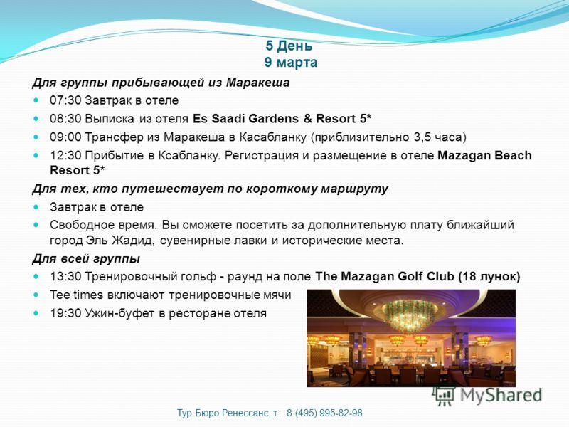 5 День 9 марта Для группы прибывающей из Маракеша 07:30 Завтрак в отеле 08:30 Выписка из отеля Es Saadi Gardens & Resort 5* 09:00 Трансфер из Маракеша в Касабланку (приблизительно 3,5 часа) 12:30 Прибытие в Ксабланку. Регистрация и размещение в отеле