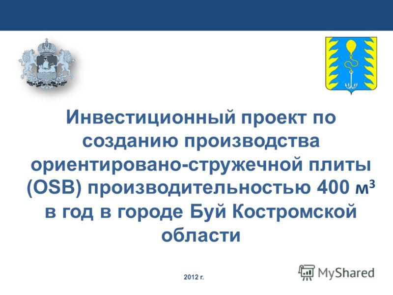 2012 г. Инвестиционный проект по созданию производства ориентировано-стружечной плиты (OSB) производительностью 400 м 3 в год в городе Буй Костромской области